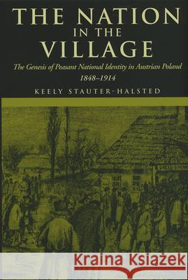 The Nation in the Village: The Genesis of Peasant National Identity in Austrian Poland, 1848-1914