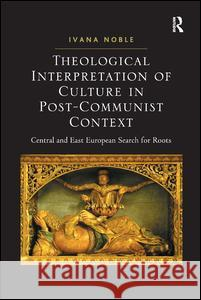 Theological Interpretation of Culture in Post-Communist Context: Central and East European Search for Roots