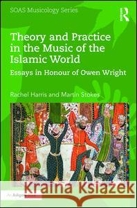 Theory and Practice in the Music of the Islamic World: Essays in Honour of Owen Wright
