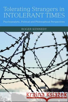 Tolerating Strangers in Intolerant Times: Psychoanalytic, Political and Philosophical Perspectives