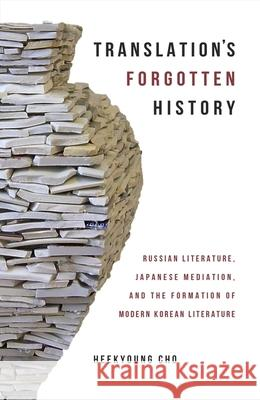 Translation's Forgotten History: Russian Literature, Japanese Mediation, and the Formation of Modern Korean Literature