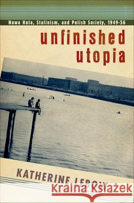 Unfinished Utopia: Nowa Huta, Stalinism, and Polish Society, 1949-56