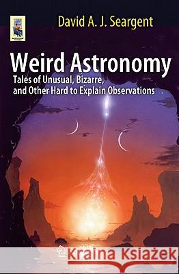 Weird Astronomy : Tales of Unusual, Bizarre, and Other Hard to Explain Observations