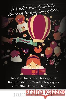 A Dad's Fun Guide to Raising Happy Daughters: Imagination Activities Against 