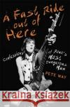 A Fast Ride Out of Here: Confessions of Rock's Most Dangerous Man Pete Way 9781472124319 Constable & Robinson
