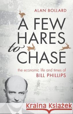 A Few Hares to Chase: The Life and Times of Bill Phillips Alan Bollard 9780198747543 Oxford University Press, USA - książka