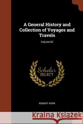 A General History and Collection of Voyages and Travels; Volume 02 Robert Kerr 9781374894433 Pinnacle Press - książka