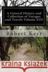 A General History and Collection of Voyages and Travels Volume XIII