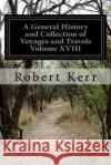 A General History and Collection of Voyages and Travels Volume XVIII