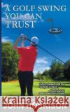A Golf Swing You Can Trust John Hoskison 9781614179320 Epublishing Works!