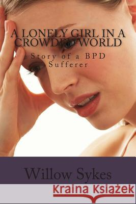 A Lonely Girl in a Crowded World: Story of a Bpd Sufferer Miss Willow Sykes 9781490456942 Createspace - książka