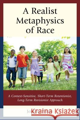 A Realist Metaphysics of Race: A Context-Sensitive, Short-Term Retentionist, Long-Term Revisionist Approach Jeremy Pierce 9780739175606 Lexington Books - książka
