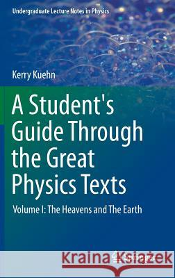 A Student's Guide Through the Great Physics Texts : Volume I: The Heavens and The Earth Kerry Kuehn 9781493913596 Springer - książka