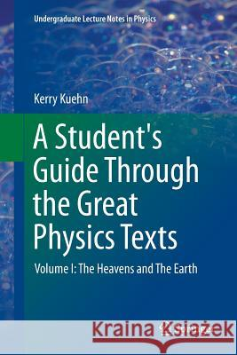 A Student's Guide Through the Great Physics Texts : Volume I: The Heavens and The Earth Kerry Kuehn 9781493952700 Springer - książka