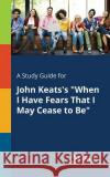 A Study Guide for John Keats's When I Have Fears That I May Cease to Be Cengage Learning Gale 9781375396141 Gale, Study Guides