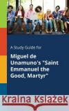 A Study Guide for Miguel de Unamuno's Saint Emmanuel the Good, Martyr Cengage Learning Gale 9781375387385 Gale, Study Guides