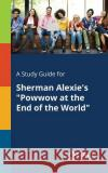 A Study Guide for Sherman Alexie's Powwow at the End of the World Cengage Learning Gale 9781375386579 Gale, Study Guides