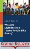A Study Guide for Wislawa Szymborska's Some People Like Poetry Cengage Learning Gale 9781375388269 Gale, Study Guides