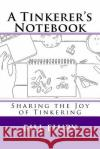 A Tinkerer's Notebook: Sharing the Joy of Tinkering Bill Flury 9781539788508 Createspace Independent Publishing Platform