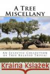 A Tree Miscellany: An Eclectic Collection of Tree Related Trivia! Ian Parsons 9781542339414 Createspace Independent Publishing Platform