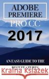 Adobe Premiere Pro CC 2017: An Easy Guide to the Best Features Michael Galesso 9781542642415 Createspace Independent Publishing Platform