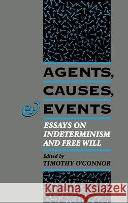 Agents, Causes, and Events: Essays on Indeterminism and Free Will Timothy O'Connor 9780195091564 Oxford University Press, USA - książka