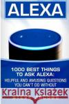 Alexa: 1000 Best Things to Ask Alexa: Helpful and Amusing Questions You Can't Do Without. Steve Jacobs 9781545252529 Createspace Independent Publishing Platform