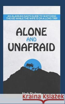 Alone and Unafraid: An Alaskan Dad's guide to watching the kid while the wife is on a long trip. Mark Shulman 9781072287759 Independently Published - książka
