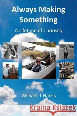 Always Making Something: A Lifetime of Curiosity William T. Harris 9781786234148 Grosvenor House Publishing Limited - książka