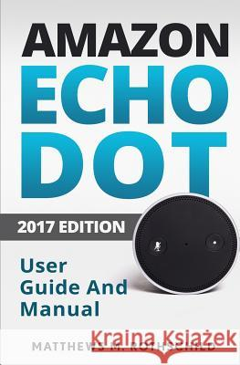 Amazon Echo Dot: The Ultimate 2017 User Guide and Manual (Everything You Need to Know) Matthews M. Rothschild 9781543052923 Createspace Independent Publishing Platform - książka