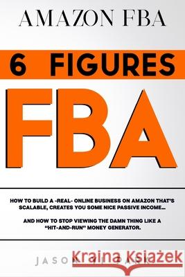 Amazon Fba: 6 FIGURES FBA: How to Build A -Real- Online Business on Amazon that's SCALABLE, Creates you Some Nice Passive Income.. Jason Y 9781706237884 Independently Published - książka