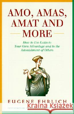 Amo, Amas, Amat and More: How to Use Latin to Your Own Advantage and to the Astonishment of Others Eugene Ehrlich William F., Jr. Buckley 9780062720177 Quill - książka