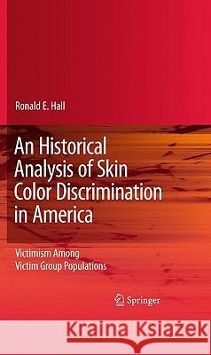 An Historical Analysis of Skin Color Discrimination in America: Victimism Among Victim Group Populations Ronald E. Hall 9781441955043 Springer - książka