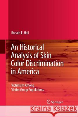 An Historical Analysis of Skin Color Discrimination in America: Victimism Among Victim Group Populations Ronald E Hall   9781489984623 Springer - książka