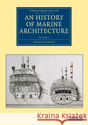 An History of Marine Architecture: Including an Enlarged and Progressive View of the Nautical Regulations and Naval History, Both Civil and Military, John Charnock 9781108084116 Cambridge University Press - książka