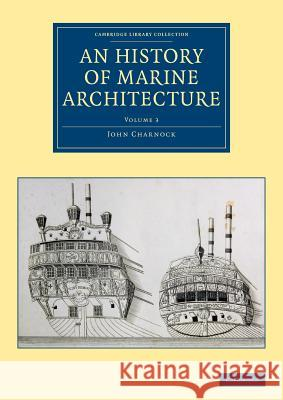 An History of Marine Architecture: Including an Enlarged and Progressive View of the Nautical Regulations and Naval History, Both Civil and Military, John Charnock 9781108084642 Cambridge University Press - książka