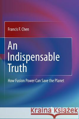 An Indispensable Truth : How Fusion Power Can Save the Planet Francis F Chen   9781493940752 Springer - książka