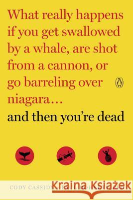 And Then You're Dead: What Really Happens If You Get Swallowed by a Whale, Are Shot from a Cannon, or Go Barreling Over Niagara Cody Cassidy Paul Doherty 9780143108443 Penguin Books - książka