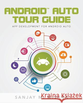 Android Auto Tour Guide: App Development for Android Auto Sanjay M. Mishra 9781518672460 Createspace Independent Publishing Platform - książka