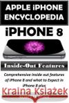 Apple iPhone Encyclopedia - iPhone 8 Inside-Out Features: Comprehensive Inside Out Features of iPhone 8 and What to Expect in iPhone 8 Plus Roberts Noah 9781548496630 Createspace Independent Publishing Platform