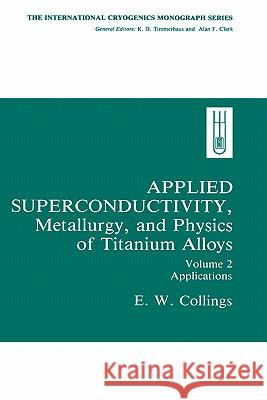 Applied Superconductivity, Metallurgy, and Physics of Titanium Alloys:: Volume 2: Applications E. W. Collings 9780306416910 Springer - książka