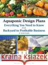 Aquaponic Design Plans, Everything You Need to Know: From Backyard to Profitable Business David H. Dudley 9780998537719 Dudley Enterprises