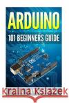 Arduino: 101 Beginners Guide: How to Get Started with Your Arduino (Tips, Tricks, Projects and More!) Erik Savasgard 9781516964628 Createspace