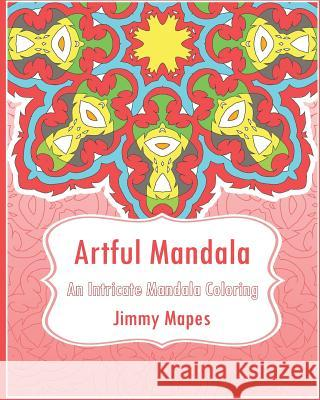 Artful Mandala (an Intricate Mandala Coloring Book) Jimmy Mapes 9781542651875 Createspace Independent Publishing Platform - książka