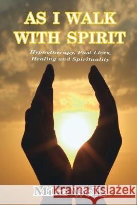 As I Walk with Spirit: Hypnotherapy, Past Lives, Healing and Spirituality Mike Wells 9781326026974 Lulu.com - książka