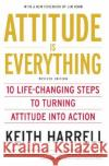 Attitude Is Everything REV Ed: 10 Life-Changing Steps to Turning Attitude Into Action Keith Harrell 9780060779726 HarperCollins Publishers