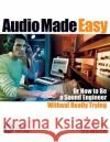 Audio Made Easy: Or How to Be a Sound Engineer Without Really Trying, Fifth Edition Ira White 9781495075070 Hal Leonard Publishing Corporation