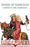 Aymeri of Narbonne: A French Epic Romance Marilyn Aronberg Lavin Michael A. H. Newth 9780934977678 Italica Press