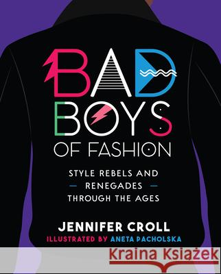 Bad Boys of Fashion: Style Rebels and Renegades Through the Ages Jennifer Croll Aneta Pacholska 9781773212432 Annick Press - książka