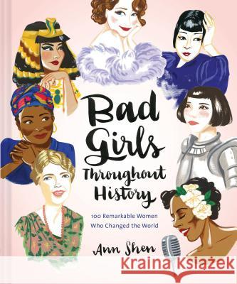 Bad Girls Throughout History: 100 Remarkable Women Who Changed the World Ann Shen 9781452153933 Chronicle Books - książka